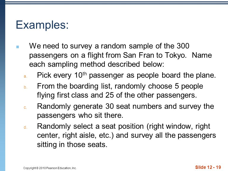 Copyright © 2010 Pearson Education, Inc. Slide 12 - 19 Examples: We need to survey a random sample of the 300 passengers on a flight from San Fran to