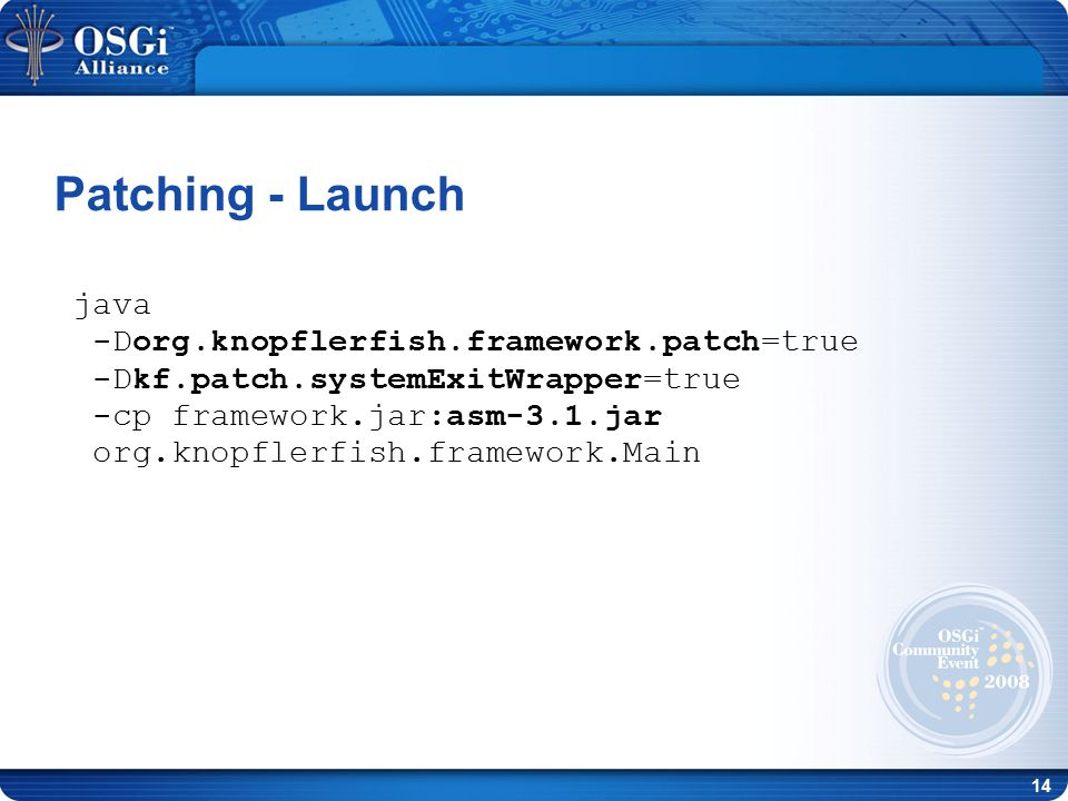 14 Patching - Launch java -Dorg.knopflerfish.framework.patch=true -Dkf.patch.systemExitWrapper=true -cp framework.jar:asm-3.1.jar org.knopflerfish.framework.Main