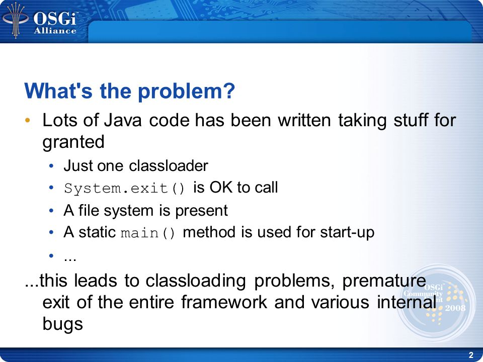 2 Lots of Java code has been written taking stuff for granted Just one classloader System.exit() is OK to call A file system is present A static main() method is used for start-up......this leads to classloading problems, premature exit of the entire framework and various internal bugs What s the problem