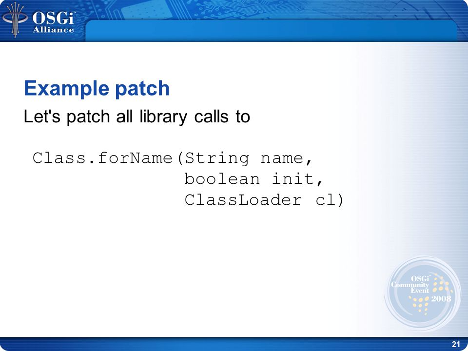 21 Let s patch all library calls to Class.forName(String name, boolean init, ClassLoader cl)‏ Example patch