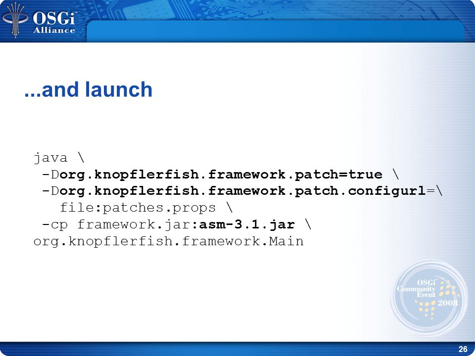 26 java \ -Dorg.knopflerfish.framework.patch=true \ -Dorg.knopflerfish.framework.patch.configurl=\ file:patches.props \ -cp framework.jar:asm-3.1.jar \ org.knopflerfish.framework.Main...and launch