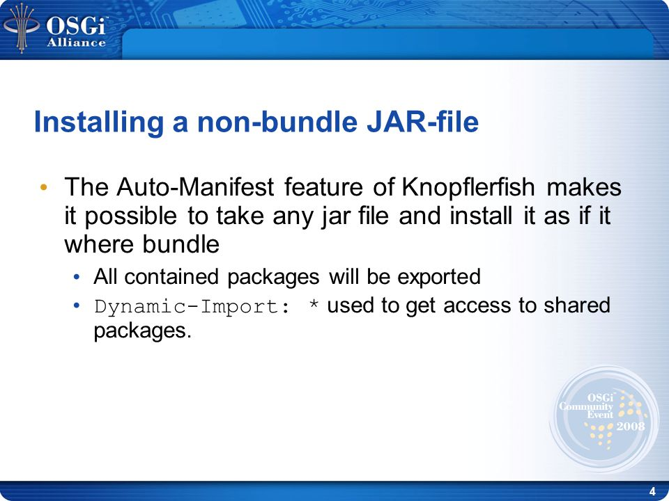 4 Installing a non-bundle JAR-file The Auto-Manifest feature of Knopflerfish makes it possible to take any jar file and install it as if it where bundle All contained packages will be exported Dynamic-Import: * used to get access to shared packages.