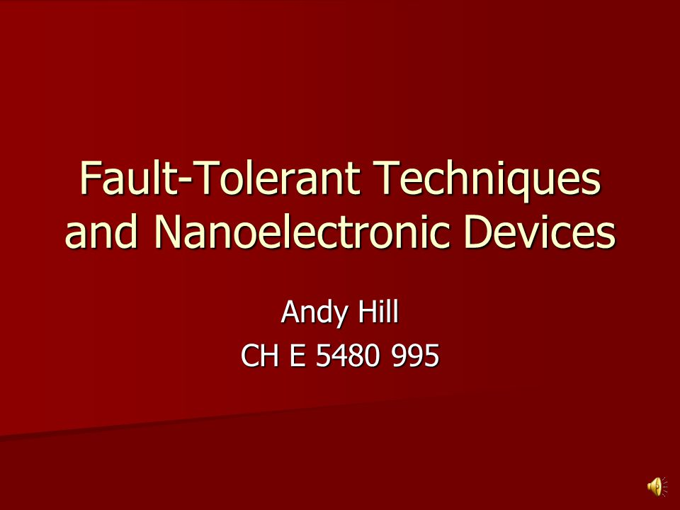 Fault-Tolerant Techniques and Nanoelectronic Devices Andy Hill CH E 5480 995