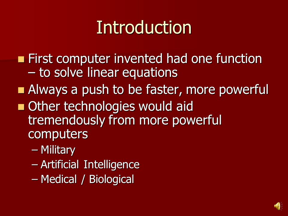 Introduction First computer invented had one function – to solve linear equations First computer invented had one function – to solve linear equations Always a push to be faster, more powerful Always a push to be faster, more powerful Other technologies would aid tremendously from more powerful computers Other technologies would aid tremendously from more powerful computers –Military –Artificial Intelligence –Medical / Biological