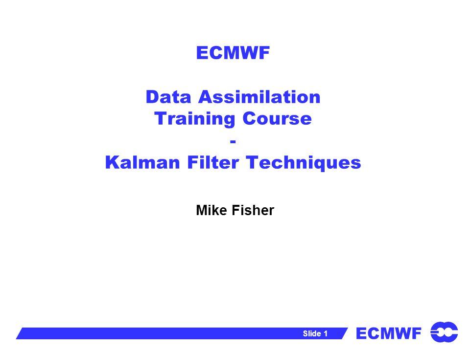 ECMWF Slide 12 Kalman Filter for Large Dimensions The Kalman filter is impractical for large dimension systems.