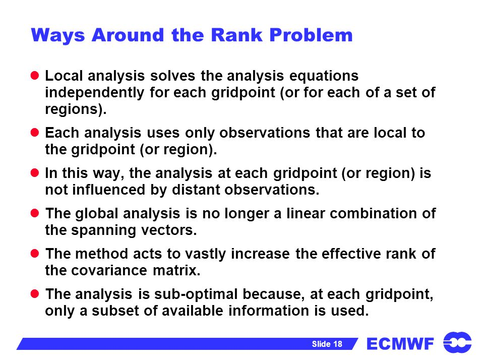 ECMWF Slide 18 Ways Around the Rank Problem Local analysis solves the analysis equations independently for each gridpoint (or for each of a set of reg