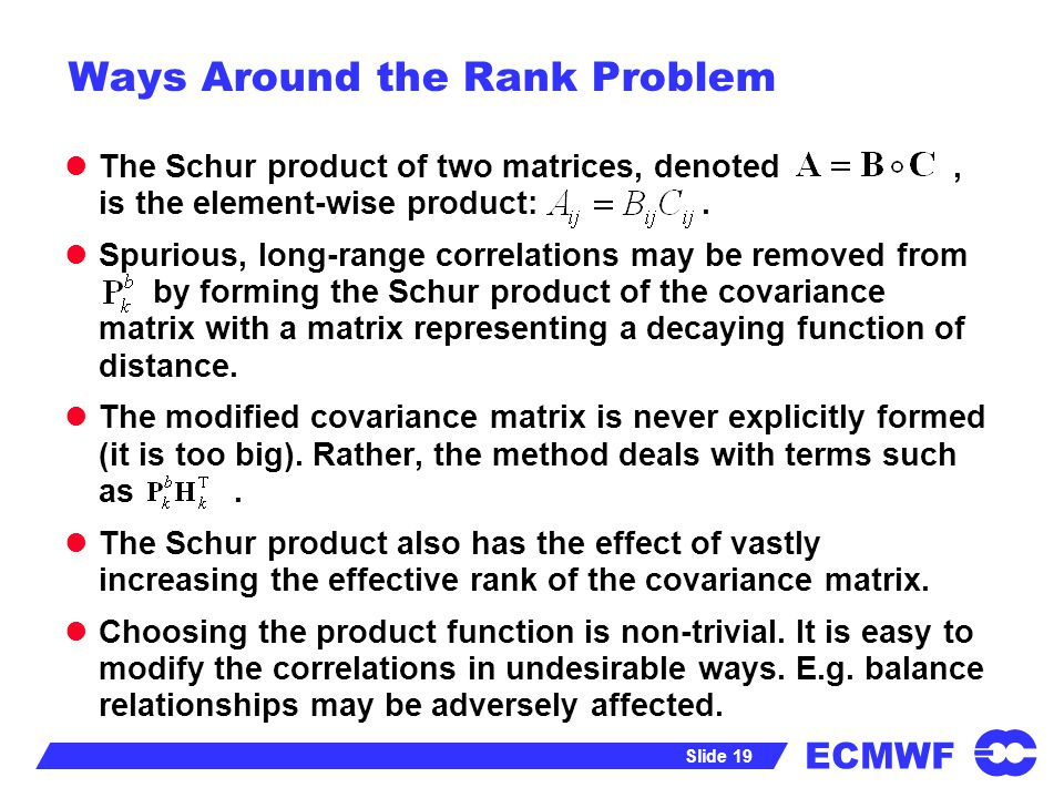 ECMWF Slide 19 Ways Around the Rank Problem The Schur product of two matrices, denoted, is the element-wise product:. Spurious, long-range correlation