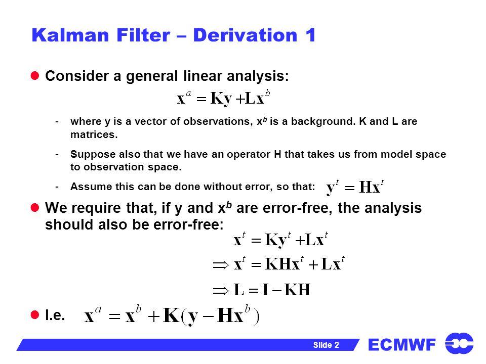 ECMWF Slide 3 Kalman Filter – Derivation 1 Consider any analysis of the form: Define errors, Then: -Where is representativeness error.