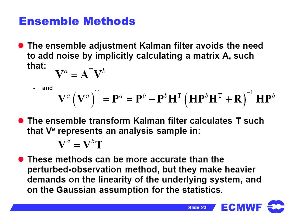 ECMWF Slide 23 Ensemble Methods The ensemble adjustment Kalman filter avoids the need to add noise by implicitly calculating a matrix A, such that: -a