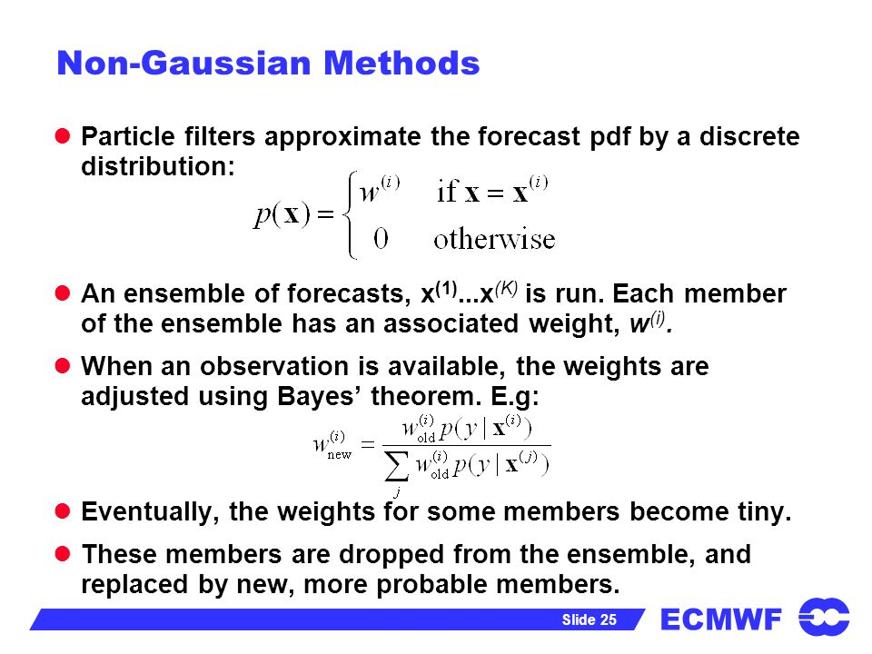 ECMWF Slide 25 Non-Gaussian Methods Particle filters approximate the forecast pdf by a discrete distribution: An ensemble of forecasts, x (1)...x (K)