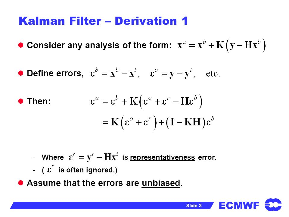 ECMWF Slide 3 Kalman Filter – Derivation 1 Consider any analysis of the form: Define errors, Then: -Where is representativeness error. -( is often ign