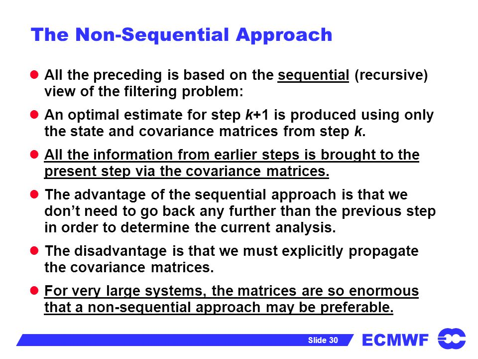 ECMWF Slide 30 The Non-Sequential Approach All the preceding is based on the sequential (recursive) view of the filtering problem: An optimal estimate