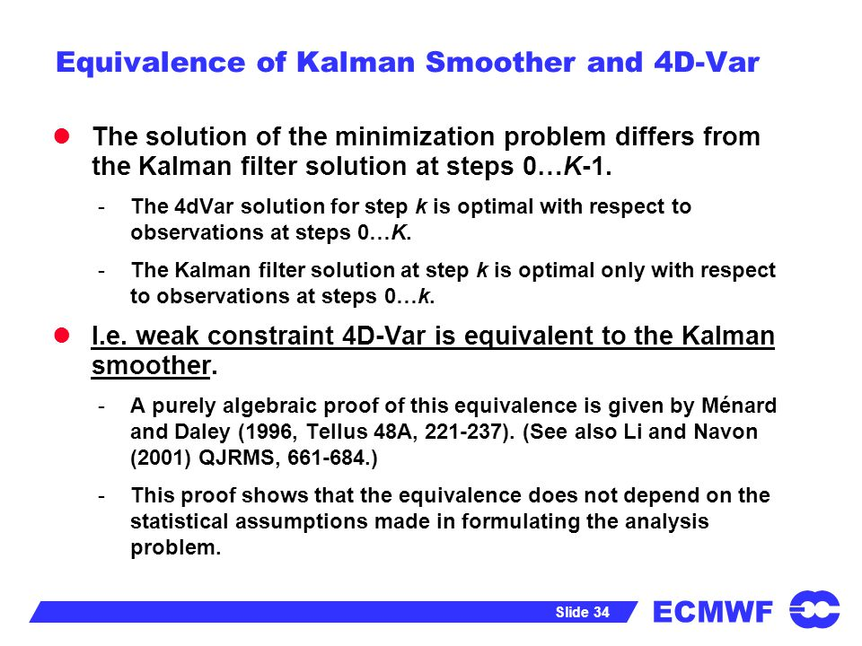 ECMWF Slide 34 Equivalence of Kalman Smoother and 4D-Var The solution of the minimization problem differs from the Kalman filter solution at steps 0…K