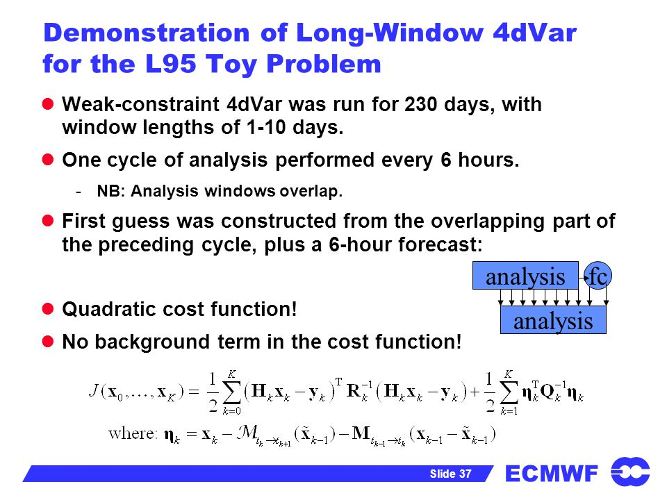 ECMWF Slide 37 Demonstration of Long-Window 4dVar for the L95 Toy Problem Weak-constraint 4dVar was run for 230 days, with window lengths of 1-10 days