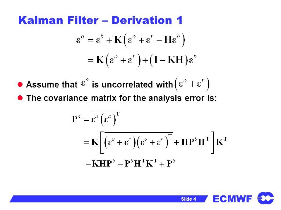ECMWF Slide 5 Kalman Filter – Derivation 1 Use the following matrix calculus identities: To get: