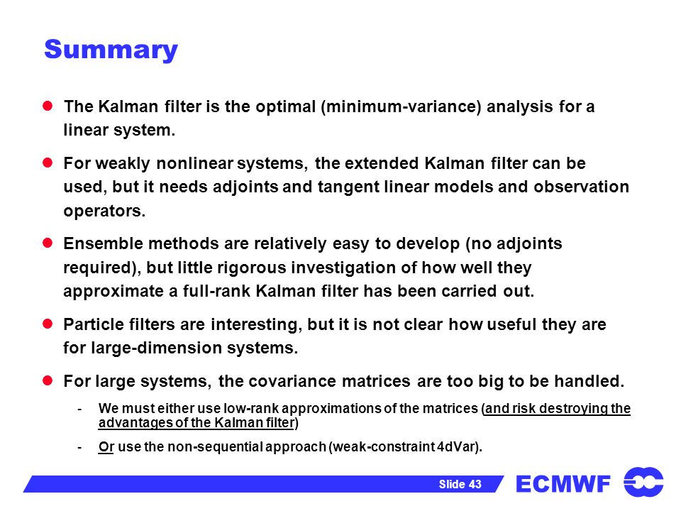 ECMWF Slide 43 Summary The Kalman filter is the optimal (minimum-variance) analysis for a linear system. For weakly nonlinear systems, the extended Ka