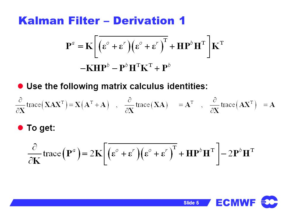 ECMWF Slide 5 Kalman Filter – Derivation 1 Use the following matrix calculus identities: To get: