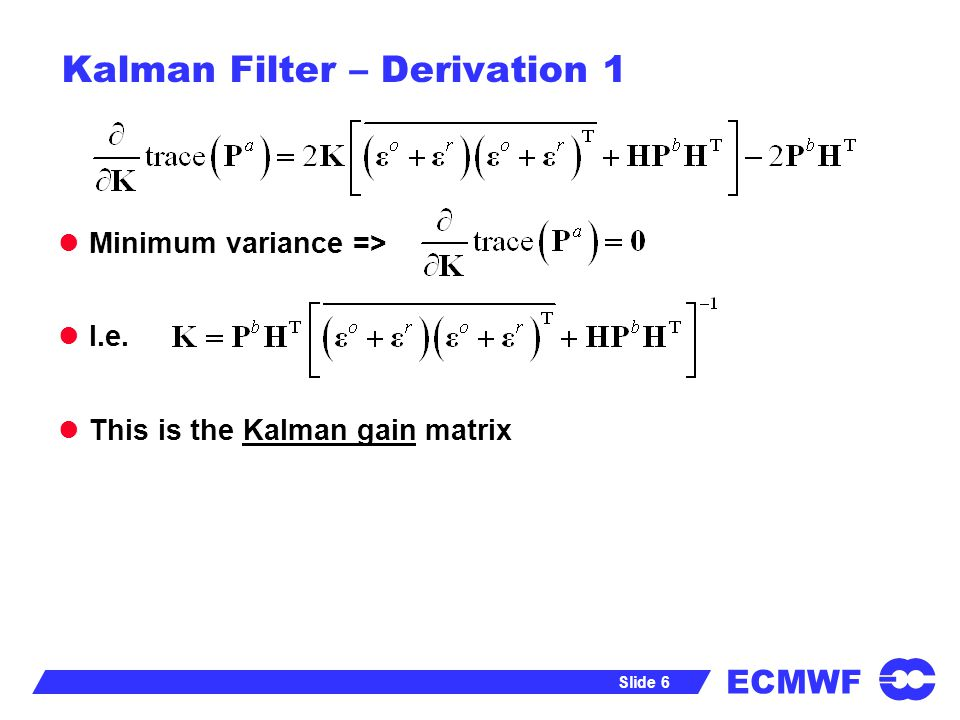 ECMWF Slide 6 Kalman Filter – Derivation 1 Minimum variance => I.e. This is the Kalman gain matrix