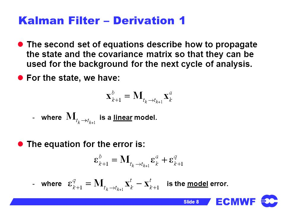 ECMWF Slide 9 Kalman Filter – Derivation 1 Assume that model error is unbiased, and uncorrelated with analysis error, and form the covariance matrix: I.e.