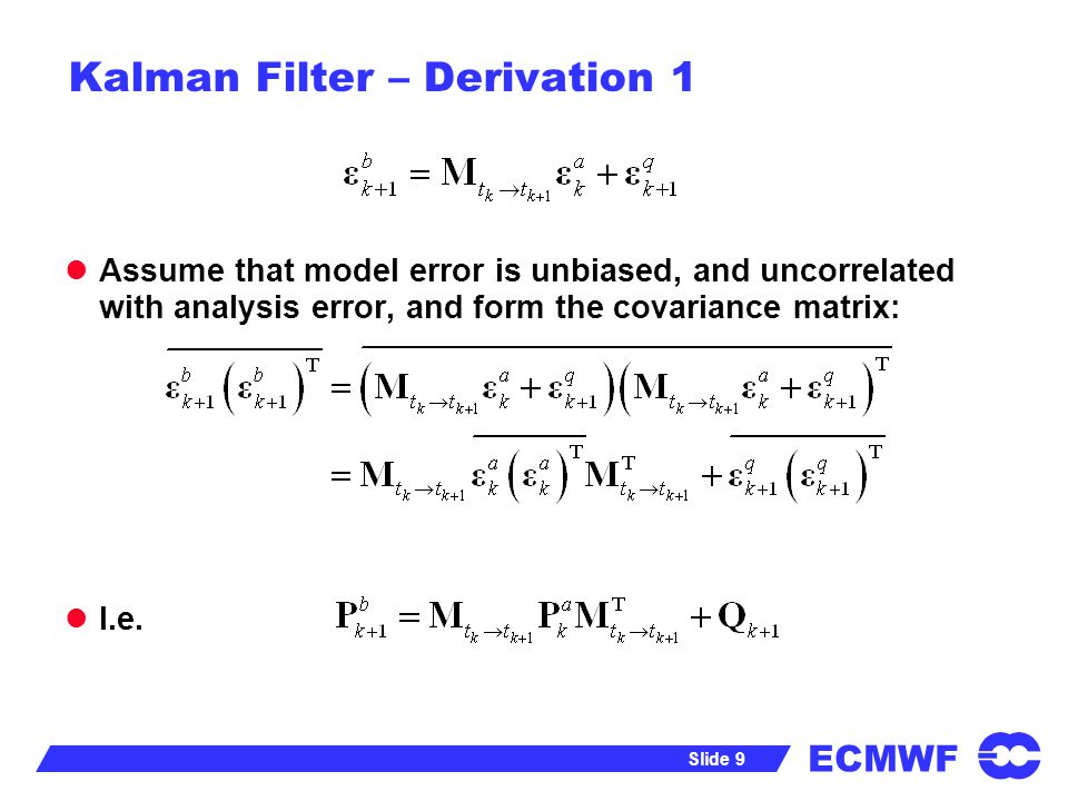 ECMWF Slide 9 Kalman Filter – Derivation 1 Assume that model error is unbiased, and uncorrelated with analysis error, and form the covariance matrix: