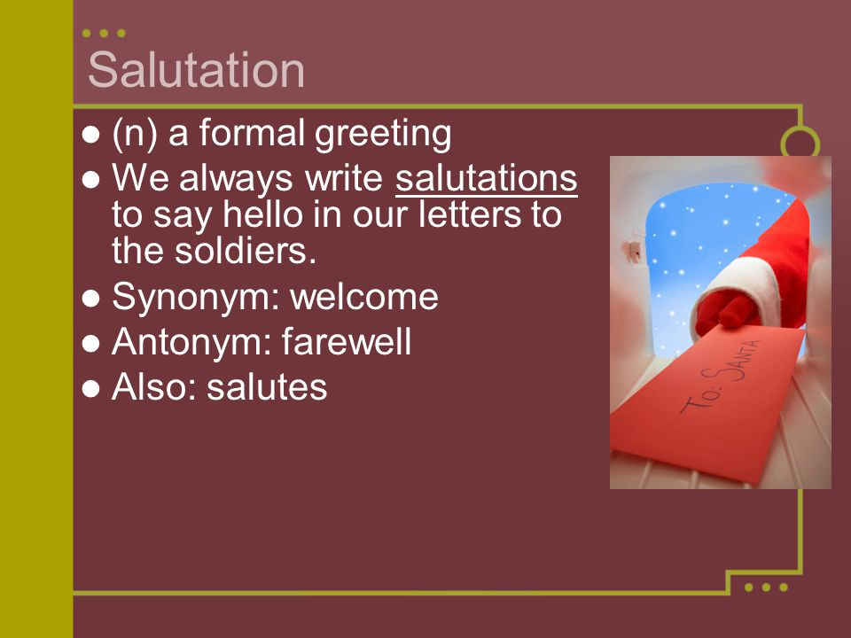 Salutation (n) a formal greeting We always write salutations to say hello in our letters to the soldiers.