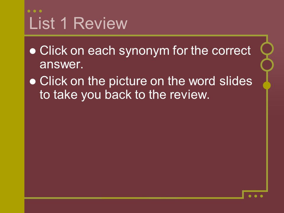 List 1 Review Click on each synonym for the correct answer.