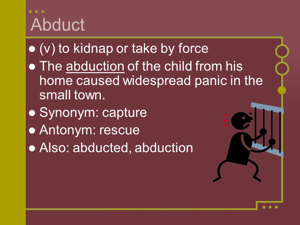 Abduct (v) to kidnap or take by force The abduction of the child from his home caused widespread panic in the small town.