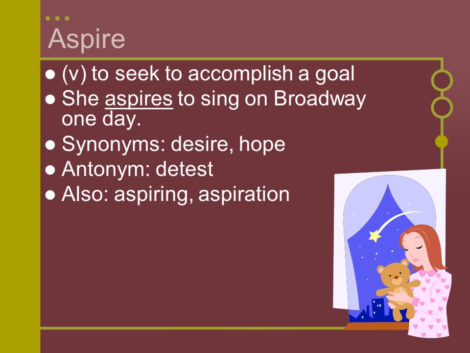 Aspire (v) to seek to accomplish a goal She aspires to sing on Broadway one day.
