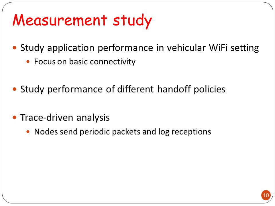 Measurement study Study application performance in vehicular WiFi setting Focus on basic connectivity Study performance of different handoff policies Trace-driven analysis Nodes send periodic packets and log receptions 10