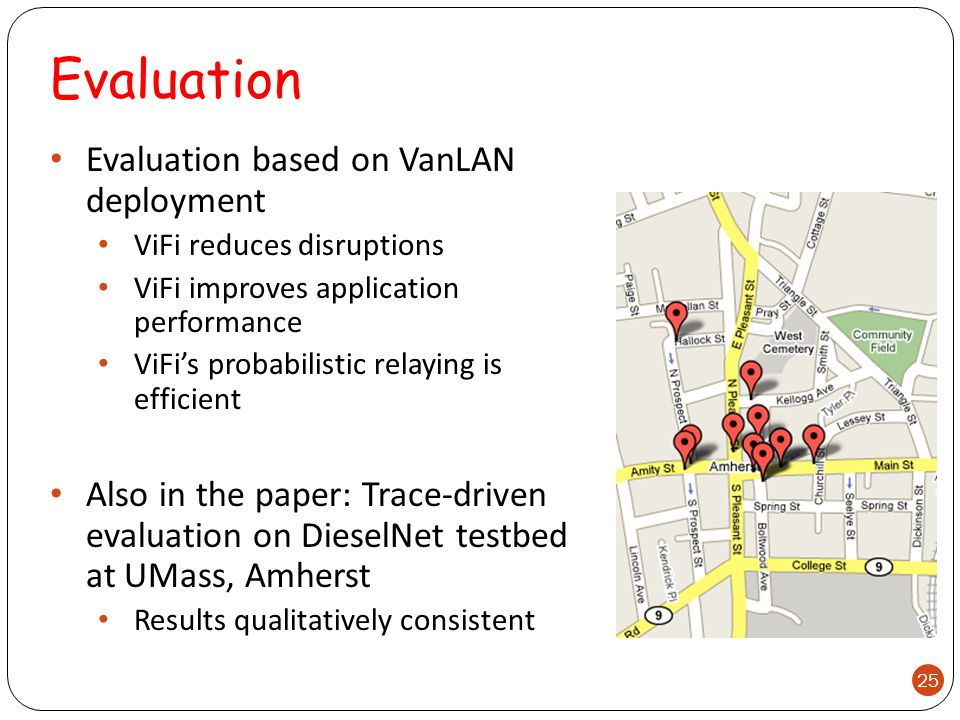 Evaluation Evaluation based on VanLAN deployment ViFi reduces disruptions ViFi improves application performance ViFi's probabilistic relaying is efficient Also in the paper: Trace-driven evaluation on DieselNet testbed at UMass, Amherst Results qualitatively consistent 25
