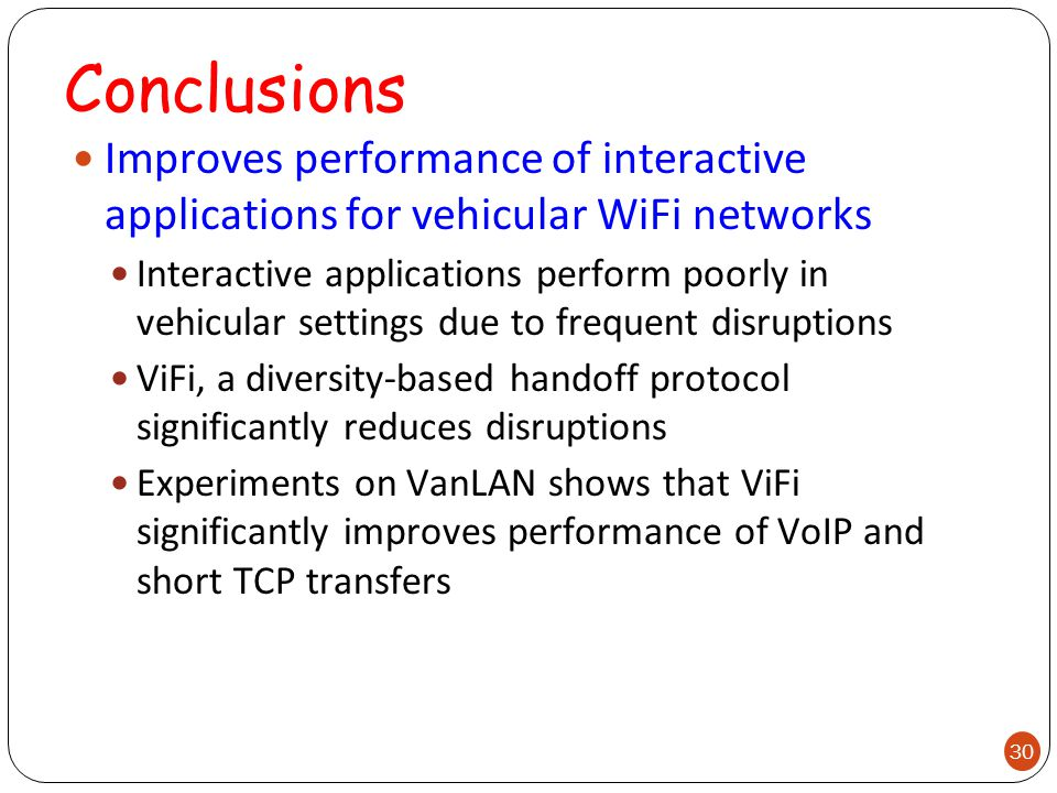 Conclusions Improves performance of interactive applications for vehicular WiFi networks Interactive applications perform poorly in vehicular settings due to frequent disruptions ViFi, a diversity-based handoff protocol significantly reduces disruptions Experiments on VanLAN shows that ViFi significantly improves performance of VoIP and short TCP transfers 30