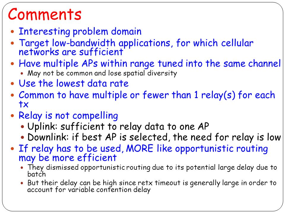 Comments Interesting problem domain Target low-bandwidth applications, for which cellular networks are sufficient Have multiple APs within range tuned into the same channel May not be common and lose spatial diversity Use the lowest data rate Common to have multiple or fewer than 1 relay(s) for each tx Relay is not compelling Uplink: sufficient to relay data to one AP Downlink: if best AP is selected, the need for relay is low If relay has to be used, MORE like opportunistic routing may be more efficient They dismissed opportunistic routing due to its potential large delay due to batch But their delay can be high since retx timeout is generally large in order to account for variable contention delay