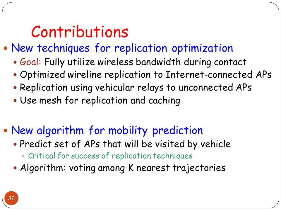 36 Contributions New techniques for replication optimization Goal: Fully utilize wireless bandwidth during contact Optimized wireline replication to Internet-connected APs Replication using vehicular relays to unconnected APs Use mesh for replication and caching New algorithm for mobility prediction Predict set of APs that will be visited by vehicle Critical for success of replication techniques Algorithm: voting among K nearest trajectories