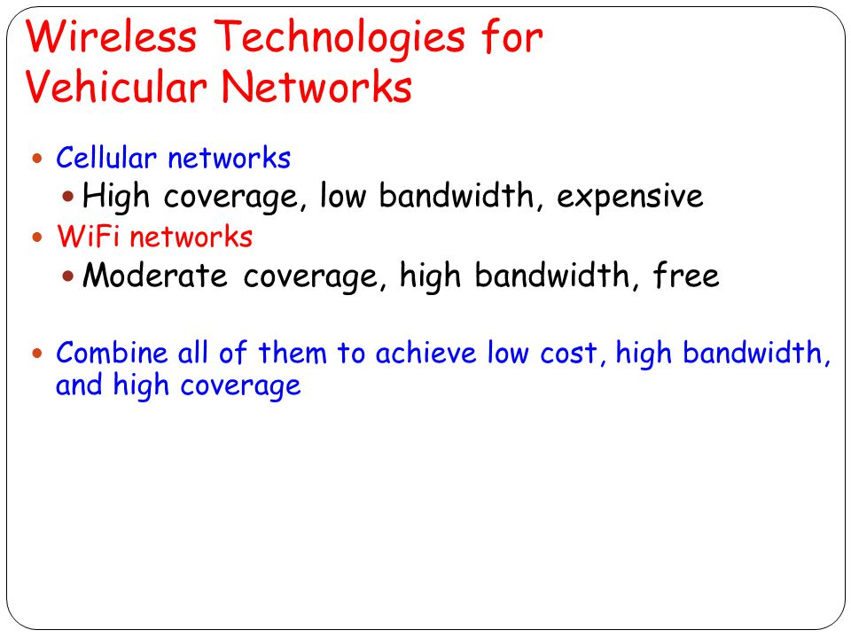 Wireless Technologies for Vehicular Networks Cellular networks High coverage, low bandwidth, expensive WiFi networks Moderate coverage, high bandwidth, free Combine all of them to achieve low cost, high bandwidth, and high coverage