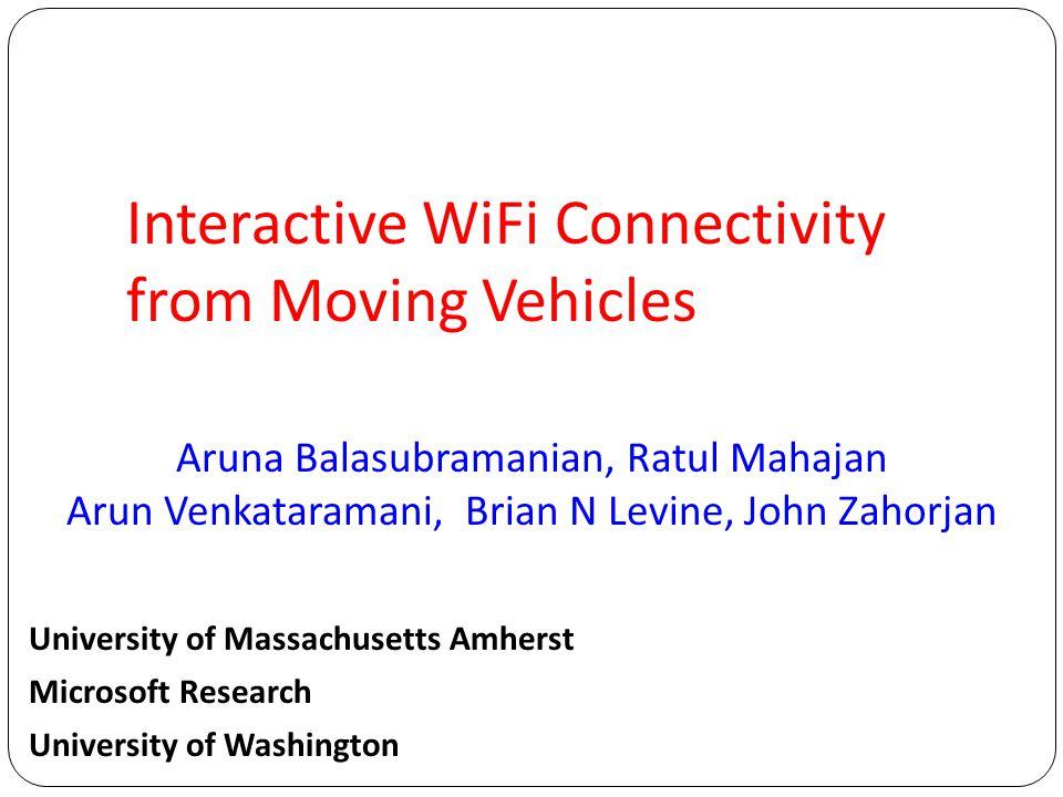 Aruna Balasubramanian, Ratul Mahajan Arun Venkataramani, Brian N Levine, John Zahorjan Interactive WiFi Connectivity from Moving Vehicles University o