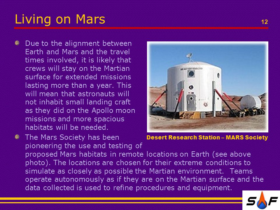 Living on Mars 12 Due to the alignment between Earth and Mars and the travel times involved, it is likely that crews will stay on the Martian surface for extended missions lasting more than a year.