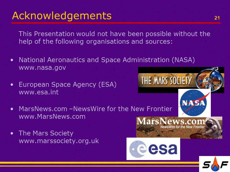 Acknowledgements This Presentation would not have been possible without the help of the following organisations and sources: National Aeronautics and Space Administration (NASA) www.nasa.gov European Space Agency (ESA) www.esa.int MarsNews.com –NewsWire for the New Frontier www.MarsNews.com The Mars Society www.marssociety.org.uk 21