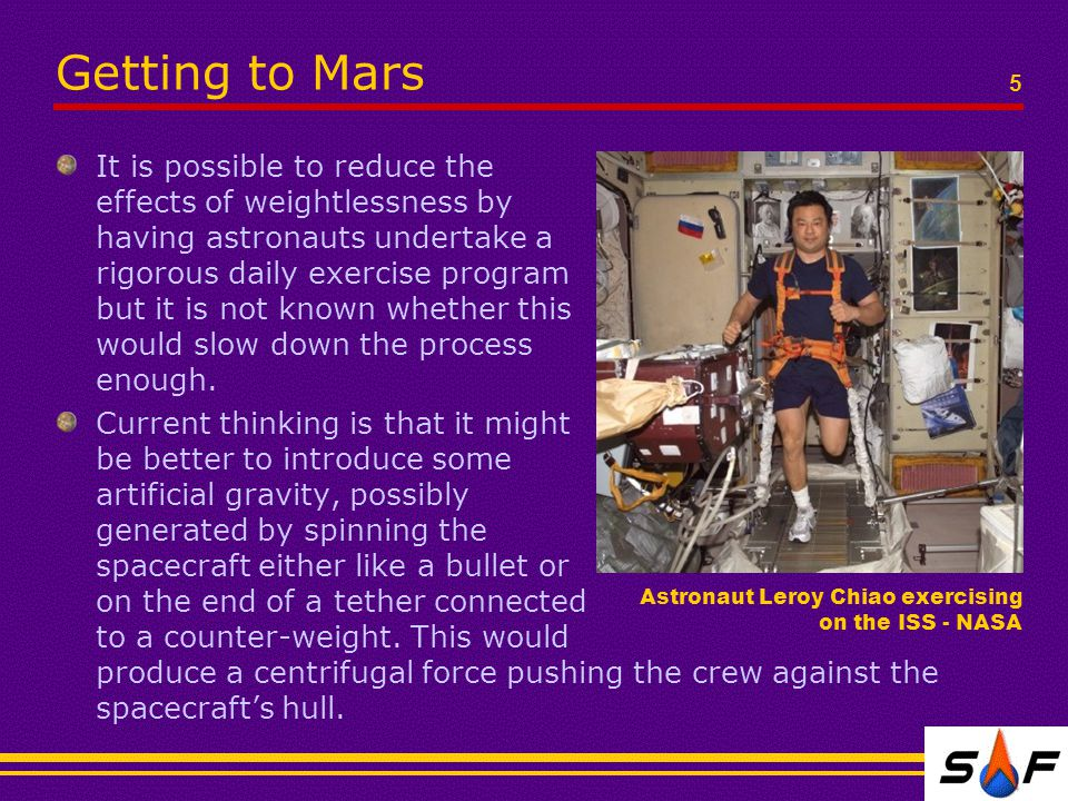 Getting to Mars It is possible to reduce the effects of weightlessness by having astronauts undertake a rigorous daily exercise program but it is not known whether this would slow down the process enough.