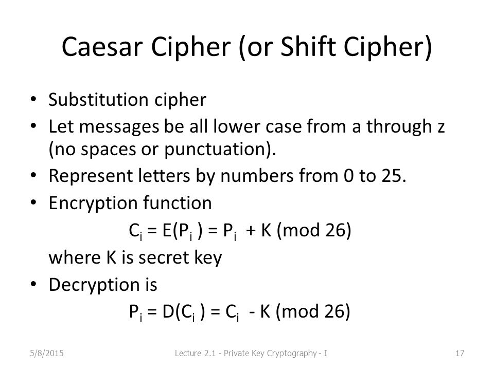 Caesar Cipher (or Shift Cipher) Substitution cipher Let messages be all lower case from a through z (no spaces or punctuation).