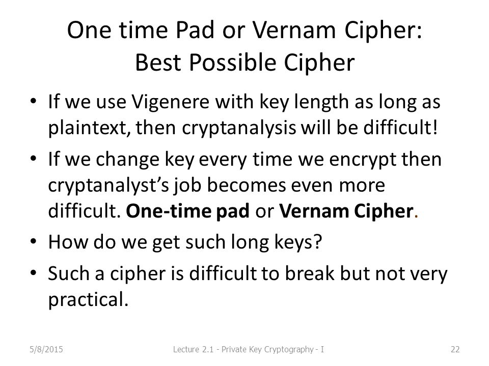 One time Pad or Vernam Cipher: Best Possible Cipher If we use Vigenere with key length as long as plaintext, then cryptanalysis will be difficult.