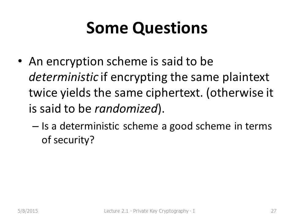 Some Questions An encryption scheme is said to be deterministic if encrypting the same plaintext twice yields the same ciphertext.
