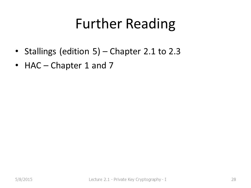 Further Reading Stallings (edition 5) – Chapter 2.1 to 2.3 HAC – Chapter 1 and 7 5/8/2015Lecture 2.1 - Private Key Cryptography - I28