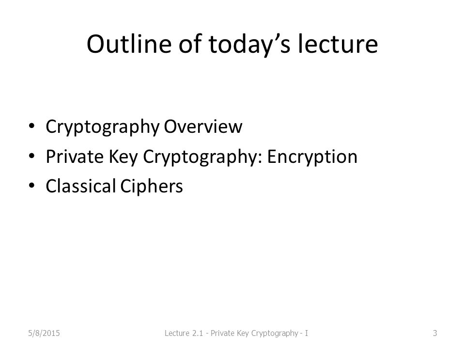 Outline of today's lecture Cryptography Overview Private Key Cryptography: Encryption Classical Ciphers 5/8/2015Lecture 2.1 - Private Key Cryptography - I3