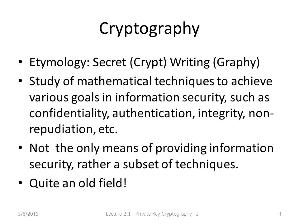Cryptography Etymology: Secret (Crypt) Writing (Graphy) Study of mathematical techniques to achieve various goals in information security, such as con