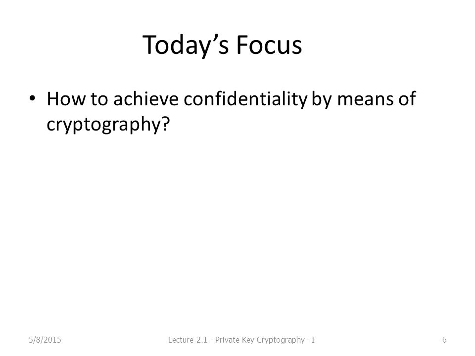 Today's Focus How to achieve confidentiality by means of cryptography.