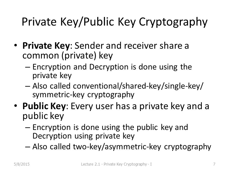 Private Key/Public Key Cryptography Private Key: Sender and receiver share a common (private) key – Encryption and Decryption is done using the private key – Also called conventional/shared-key/single-key/ symmetric-key cryptography Public Key: Every user has a private key and a public key – Encryption is done using the public key and Decryption using private key – Also called two-key/asymmetric-key cryptography 5/8/2015Lecture 2.1 - Private Key Cryptography - I7