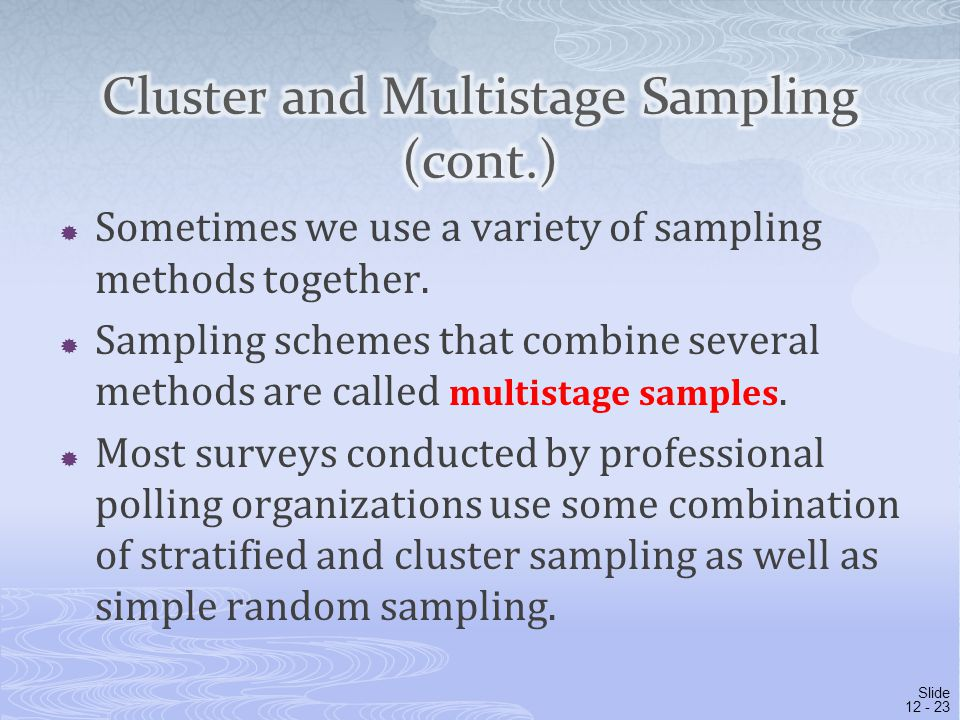  Sometimes we use a variety of sampling methods together.  Sampling schemes that combine several methods are called multistage samples.  Most surve