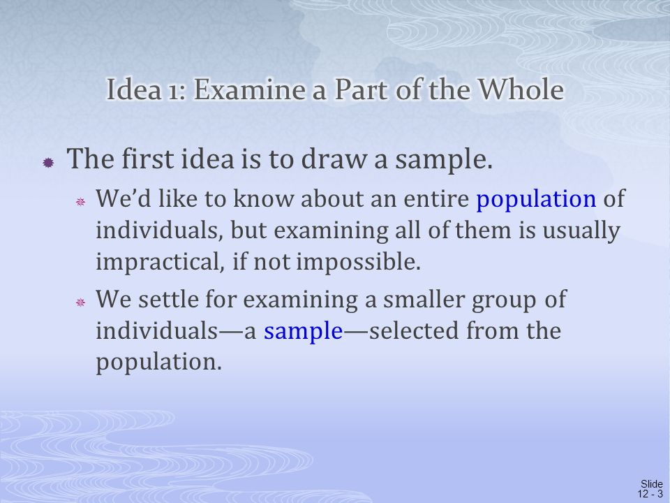  The first idea is to draw a sample.  We'd like to know about an entire population of individuals, but examining all of them is usually impractical,
