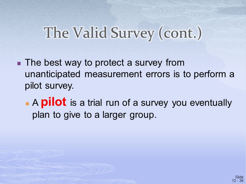 Slide 12 - 36 The best way to protect a survey from unanticipated measurement errors is to perform a pilot survey. A pilot is a trial run of a survey