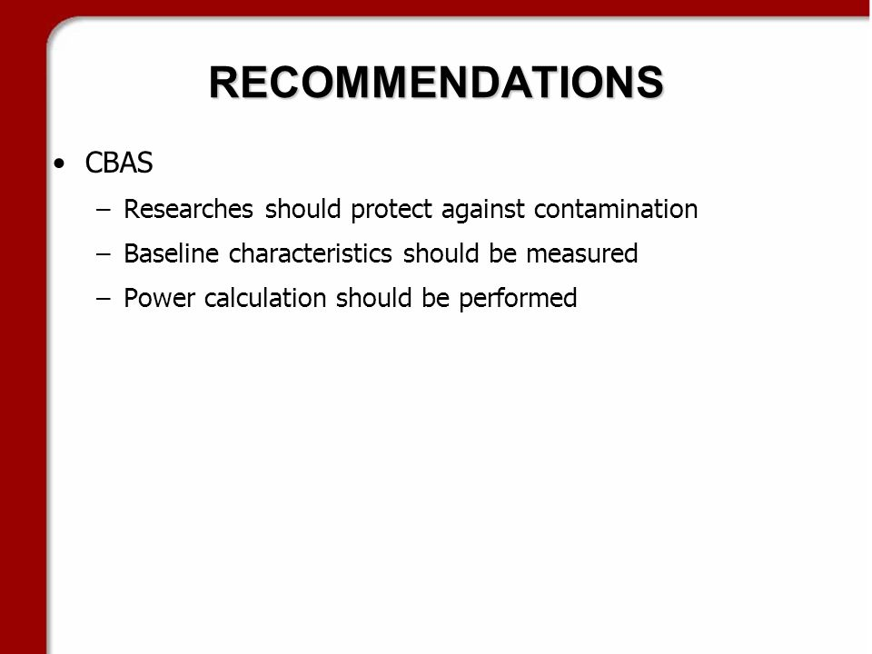 RECOMMENDATIONS CBAS –Researches should protect against contamination –Baseline characteristics should be measured –Power calculation should be performed